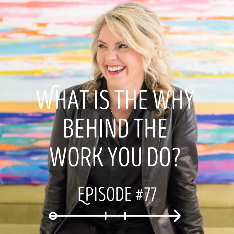 What is the Why Behind the Work You Do?: EPISODE 77
